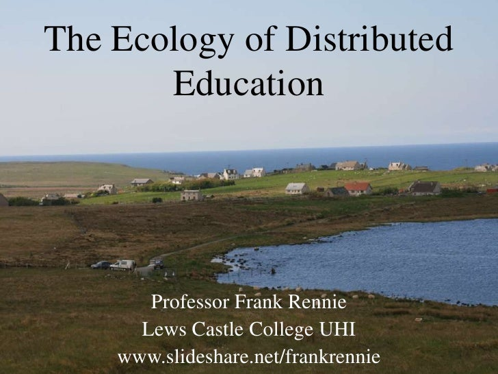 The Ecology of Distributed Education<br />Professor Frank Rennie<br />Lews Castle College UHI<br />www.slideshare.net/fran...