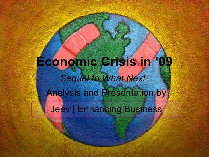 Economic Crisis in '09 Sequel to What Next   Analysis and Presentation by Jeev | Enhancing Business