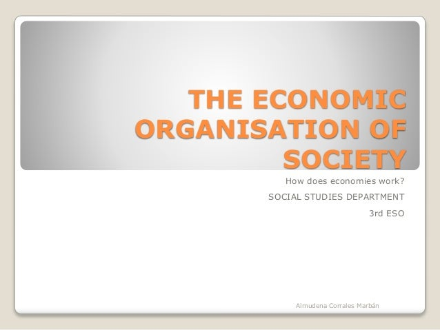 THE ECONOMIC ORGANISATION OF SOCIETY How does economies work? SOCIAL STUDIES DEPARTMENT 3rd ESO Almudena Corrales Marbán