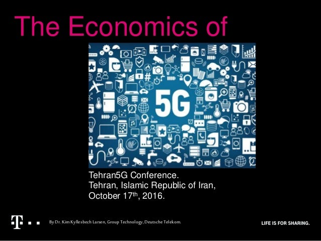 The Economics of ByDr.KimKyllesbechLarsen,Group Technology,DeutscheTelekom. Tehran5G Conference. Tehran, Islamic Republic ...