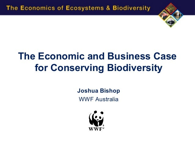 The Economic and Business Case   for Conserving Biodiversity           Joshua Bishop           WWF Australia