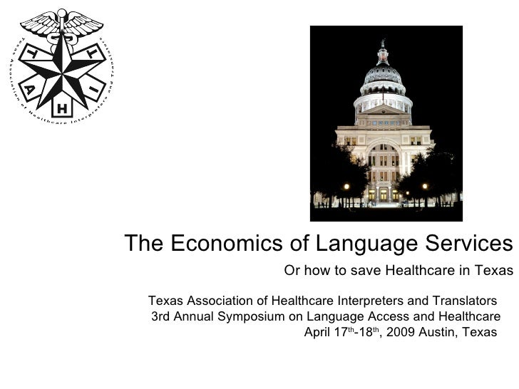 The Economics of Language Services Or how to save Healthcare in Texas Texas Association of Healthcare Interpreters and Tra...