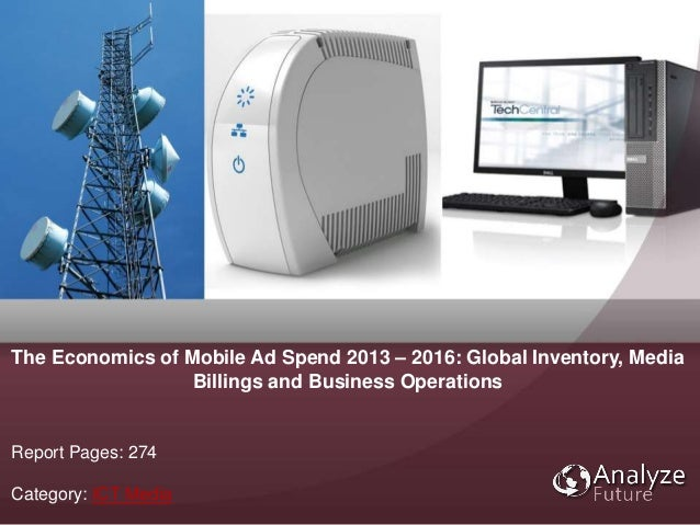 Report Pages: 274 Category: ICT Media The Economics of Mobile Ad Spend 2013 – 2016: Global Inventory, Media Billings and B...