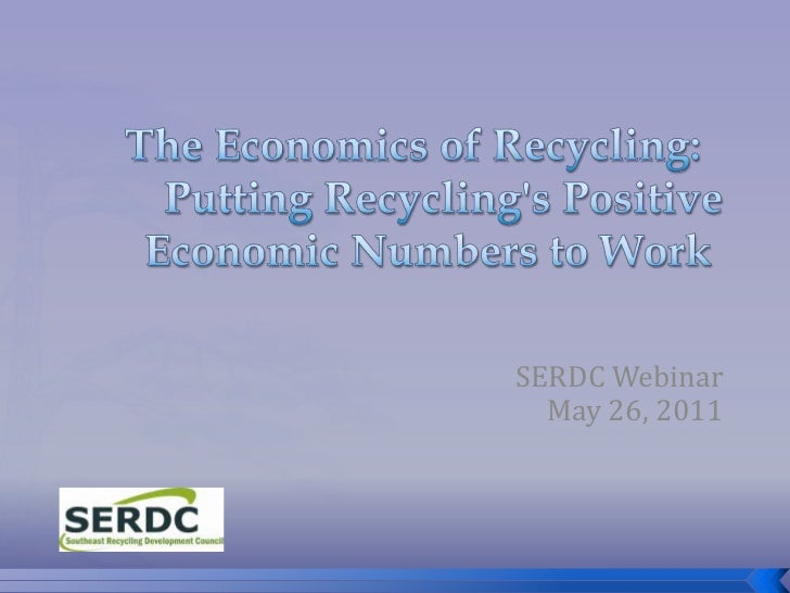 The Economics of Recycling:Putting Recycling's Positive Economic Numbers to Work<br />SERDC Webinar <br />May 26, 2011<...