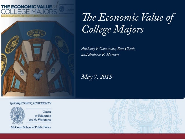 The Economic Value of College Majors Anthony P. Carnevale, Ban Cheah, and Andrew R. Hanson May 7, 2015