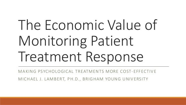 The Economic Value of Monitoring Patient Treatment Response  MAKING PSYCHOLOGICAL TREATMENTS MORE COST-EFFECTIVE  MICHAEL ...