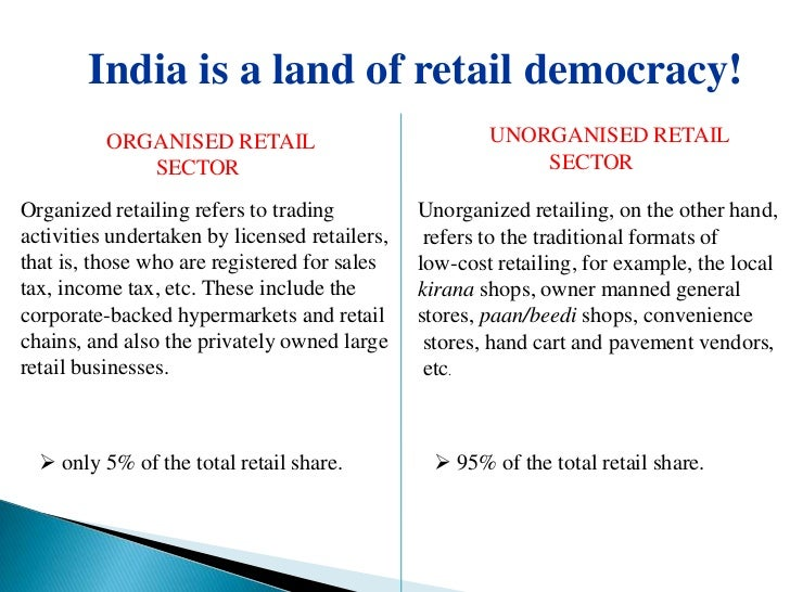 organised vs unorganised retail essay Both organized and unorganized retailing is found in most countries throughout  the world india and china are strong examples of countries in.