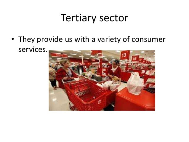 Tertiary sector • They provide us with a variety of consumer services.