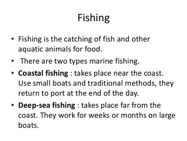 Fishing • Fishing is the catching of fish and other aquatic animals for food. • There are two types marine fishing. • Coas...