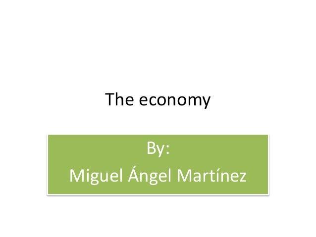 The economy By: Miguel Ángel Martínez