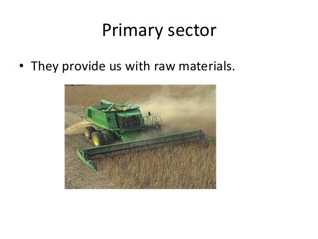Primary sector • They provide us with raw materials.