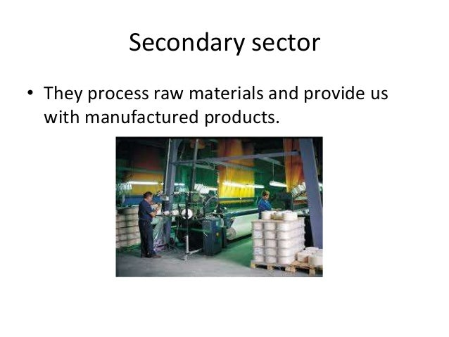 Secondary sector • They process raw materials and provide us with manufactured products.