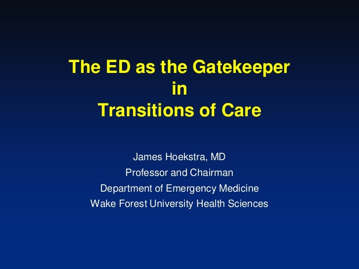 The ED as the Gatekeeper            in   Transitions of Care           James Hoekstra, MD         Professor and Chairman  ...
