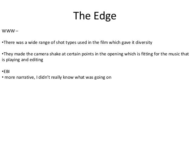 The Edge WWW – •There was a wide range of shot types used in the film which gave it diversity •They made the camera shake ...