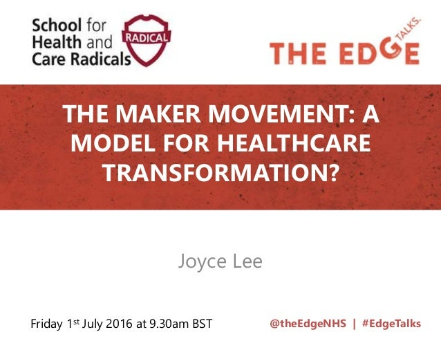 @theEdgeNHS | #EdgeTalks THE MAKER MOVEMENT: A MODEL FOR HEALTHCARE TRANSFORMATION? Joyce Lee Friday 1st July 2016 at 9.30...