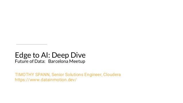 Edge to AI: Deep Dive Future of Data: Barcelona Meetup TIMOTHY SPANN, Senior Solutions Engineer, Cloudera https://www.data...