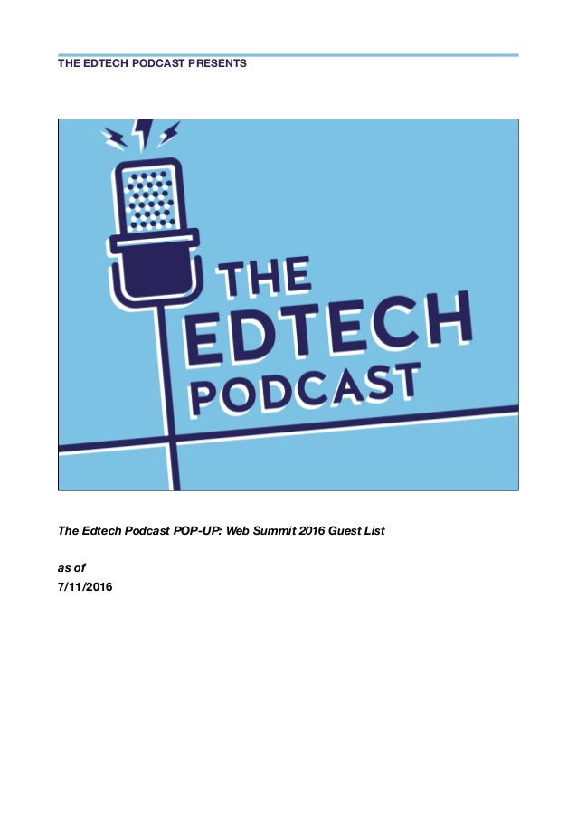 The Edtech Podcast POP-UP: Web Summit 2016 Guest List as of 7/11/2016 THE EDTECH PODCAST PRESENTS