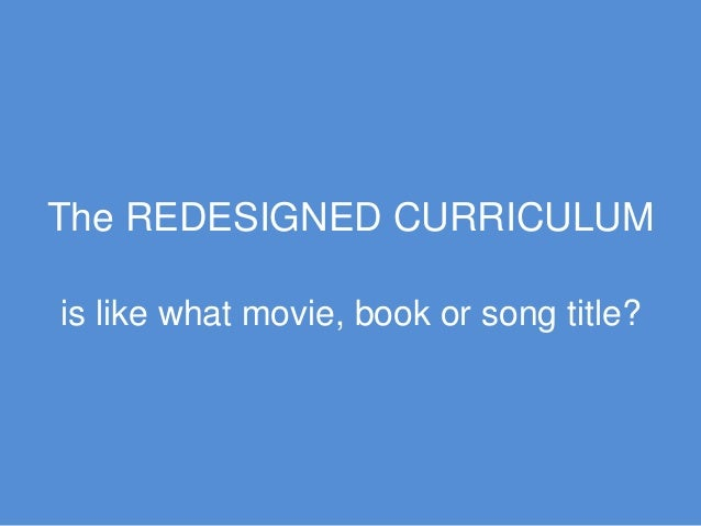 The REDESIGNED CURRICULUM is like what movie, book or song title?