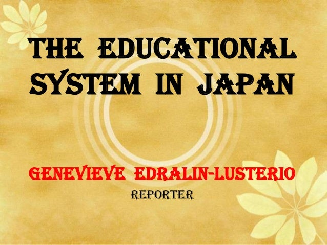 THE EDUCATIONAL SYSTEM IN JAPAN GENEVIEVE EDRALIN-LUSTERIO REPORTER