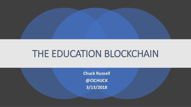 THE EDUCATION BLOCKCHAIN Chuck Russell @CICHUCK 3/13/2018