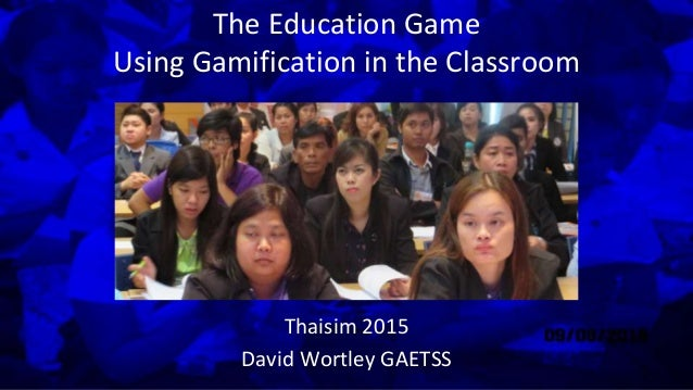 The Education Game Using Gamification in the Classroom Thaisim 2015 David Wortley GAETSS