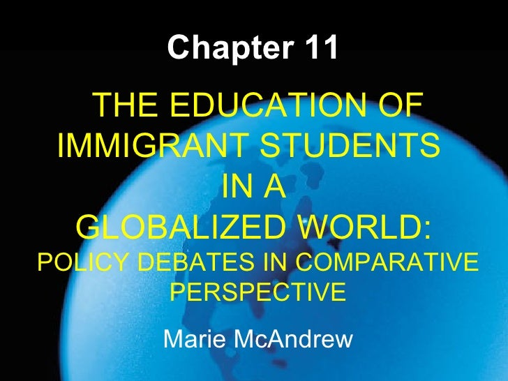 Chapter 11 Marie McAndrew THE EDUCATION OF IMMIGRANT STUDENTS  IN A  GLOBALIZED WORLD:  POLICY DEBATES IN COMPARATIVE PERS...