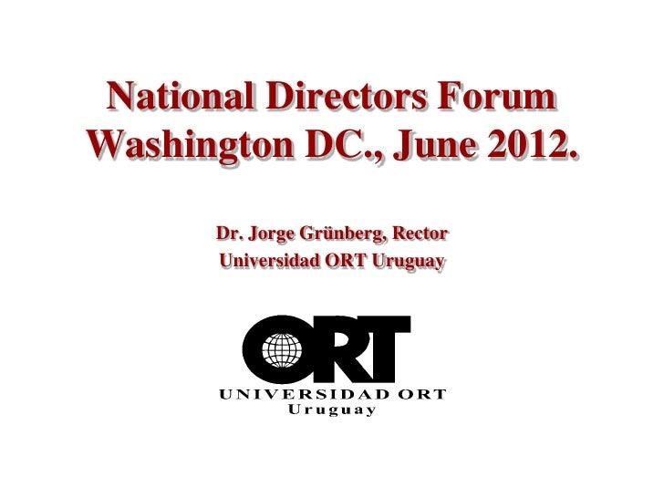 National Directors ForumWashington DC., June 2012.      Dr. Jorge Grünberg, Rector      Universidad ORT Uruguay