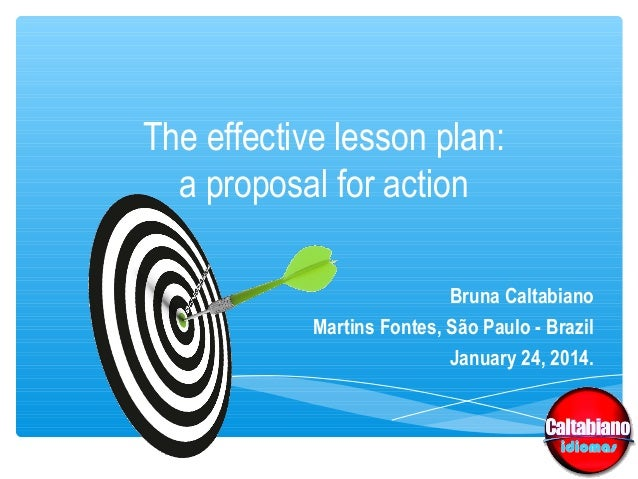 The effective lesson plan: a proposal for action Bruna Caltabiano Martins Fontes, São Paulo - Brazil January 24, 2014.