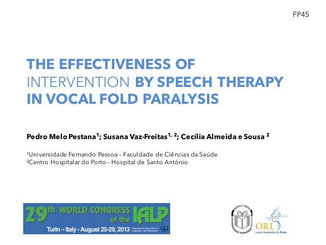 THE EFFECTIVENESS OF INTERVENTION BY SPEECH THERAPY IN VOCAL FOLD PARALYSIS FP45 Pedro Melo Pestana1; Susana Vaz-Freitas1,...