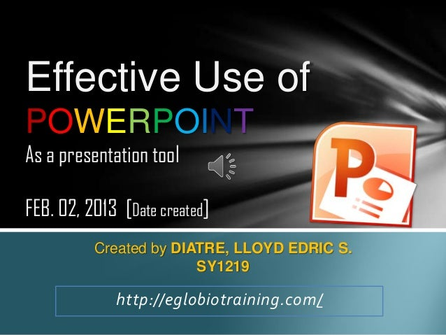 Effective Use ofPOWERPOINTAs a presentation toolFEB. 02, 2013 [Date created]          Created by DIATRE, LLOYD EDRIC S.   ...