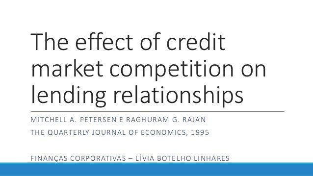 The effect of credit market competition on lending relationships MITCHELL A. PETERSEN E RAGHURAM G. RAJAN THE QUARTERLY JO...