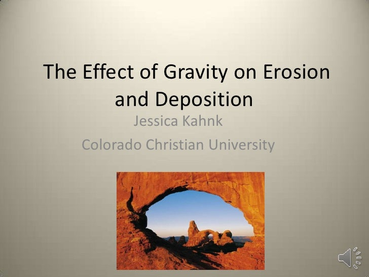 The Effect of Gravity on Erosion        and Deposition           Jessica Kahnk    Colorado Christian University