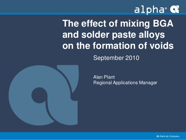 an Alent plc Company The effect of mixing BGA and solder paste alloys on the formation of voids September 2010 Alan Plant...
