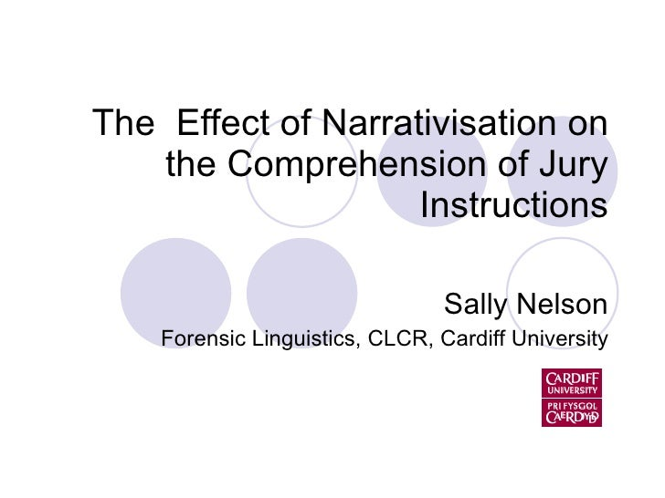 The  Effect of Narrativisation on the Comprehension of Jury Instructions Sally Nelson Forensic Linguistics, CLCR, Cardiff ...