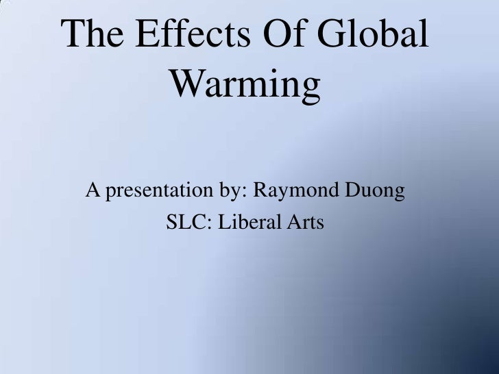 The Effects Of Global Warming<br />A presentation by: Raymond Duong<br />SLC: Liberal Arts<br />