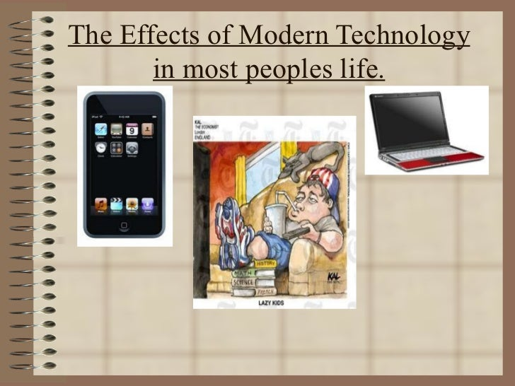 The Effects of Modern Technology in most peoples life.