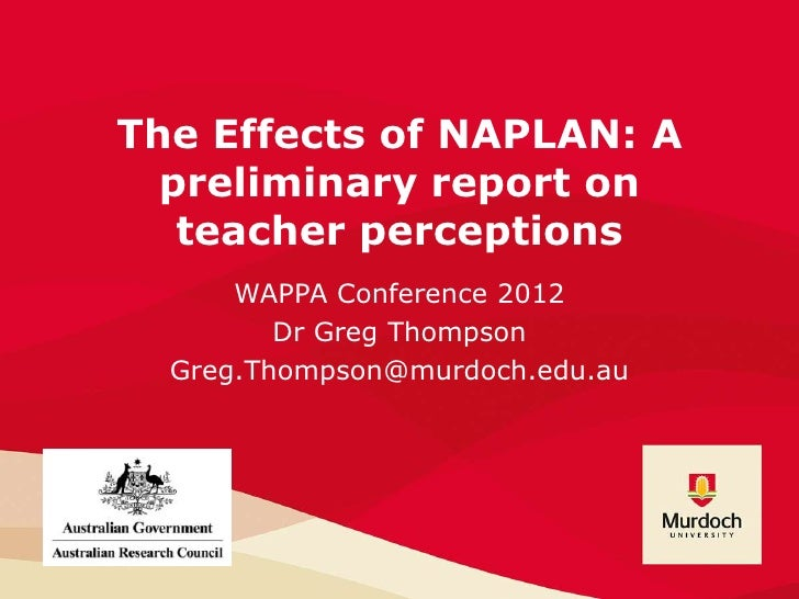The Effects of NAPLAN: A  preliminary report on   teacher perceptions      WAPPA Conference 2012         Dr Greg Thompson ...