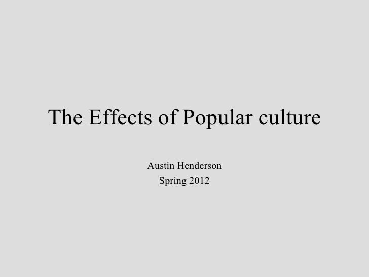 The Effects of Popular culture          Austin Henderson            Spring 2012
