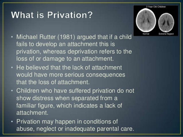 effects of privation This was a longitudinal study so the long term effects of privation could be found to draw conclusions over whether privation is reversible.