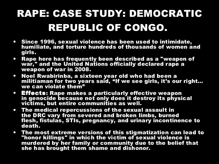 RAPE: CASE STUDY: DEMOCRATIC REPUBLIC OF CONGO.   <ul><li>Since 1996, sexual violence has been used to intimidate, humilia...