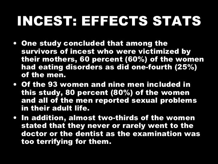 INCEST: EFFECTS STATS <ul><li>One study concluded that among the survivors of incest who were victimized by their mothers,...
