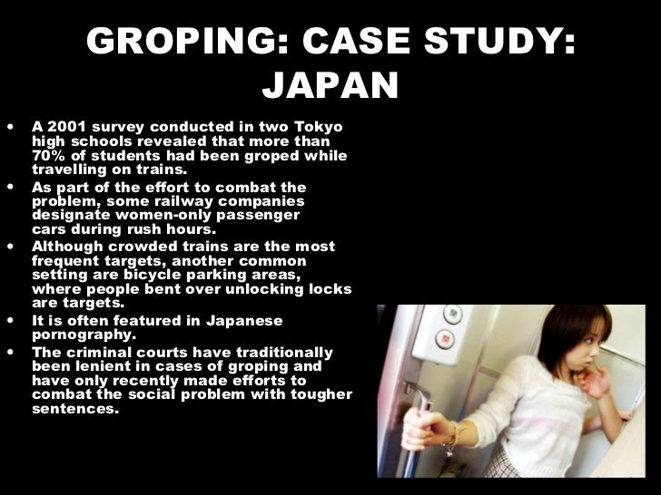 GROPING: CASE STUDY: JAPAN <ul><li>A 2001 survey conducted in two Tokyo high schools revealed that more than 70% of studen...