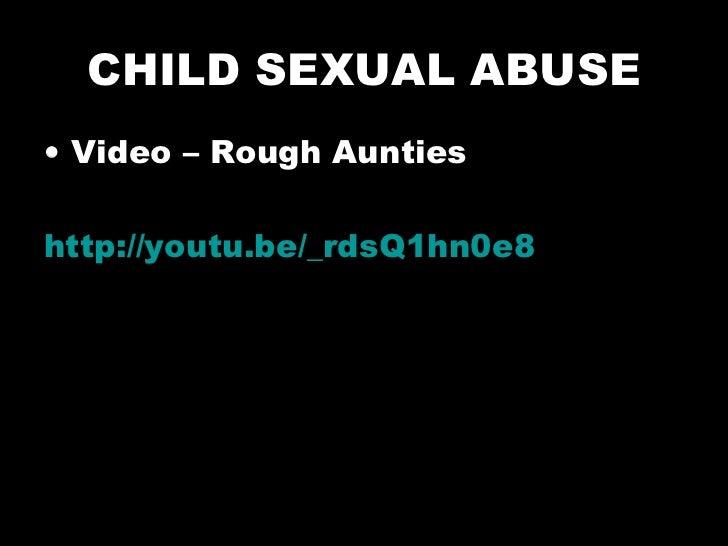 CHILD SEXUAL ABUSE <ul><li>Video – Rough Aunties  </li></ul><ul><li>http://youtu.be/_rdsQ1hn0e8   </li></ul>