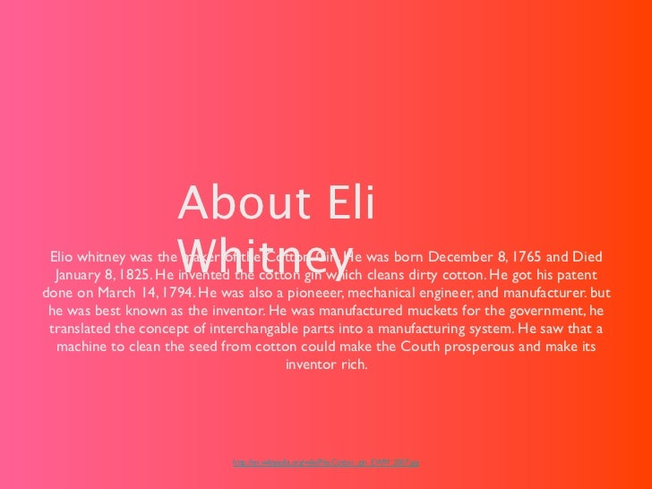 About Eli                     Whitney Elio whitney was the maker of the Cotton Gin. He was born December 8, 1765 and Died ...