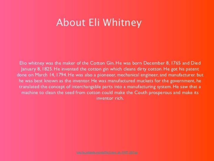 About Eli Whitney Elio whitney was the maker of the Cotton Gin. He was born December 8, 1765 and Died  January 8, 1825. He...