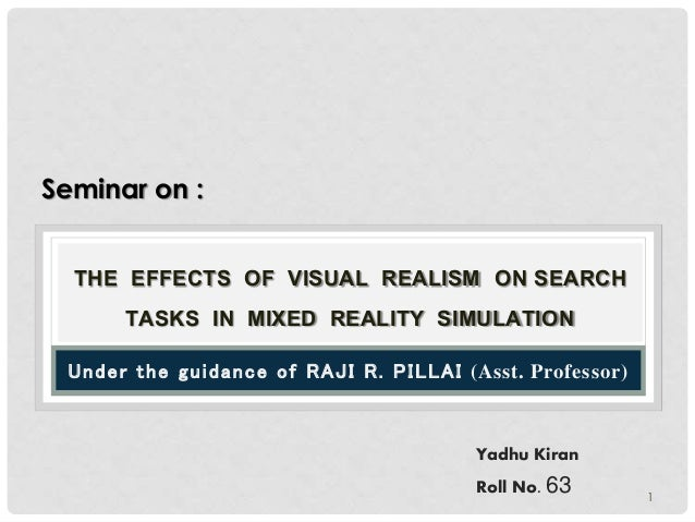 THE EFFECTS OF VISUAL REALISM ON SEARCH  TASKS IN MIXED REALITY SIMULATION  Un d e r t h e g u i d a n c e o f RAJI R. PIL...