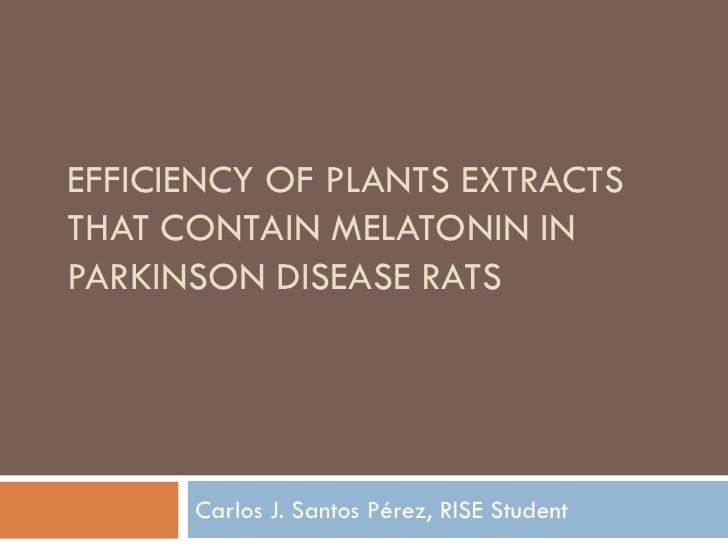EFFICIENCY OF PLANTS EXTRACTS THAT CONTAIN MELATONIN IN PARKINSON DISEASE RATS           Carlos J. Santos Pérez, RISE Stud...