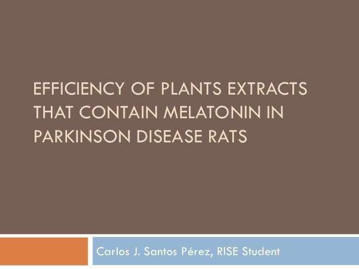 EFFICIENCY OF PLANTS EXTRACTS THAT CONTAIN MELATONIN IN PARKINSON DISEASE RATS           Carlos J. Santos Pérez, RISE Stud...