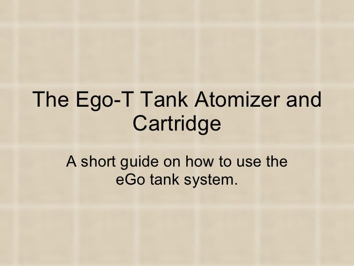 The Ego-T Tank Atomizer and Cartridge A short guide on how to use the eGo tank system.