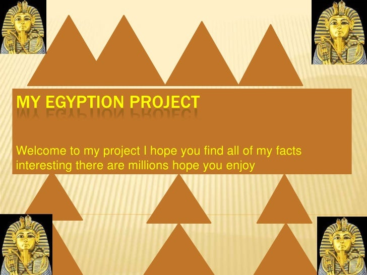 MY EGYPTION PROJECT<br />Welcome to my project I hope you find all of my facts interesting there are millions hope you enj...